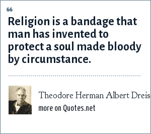 Theodore Herman Albert Dreiser: Religion is a bandage that man has invented to protect a soul made bloody by circumstance.