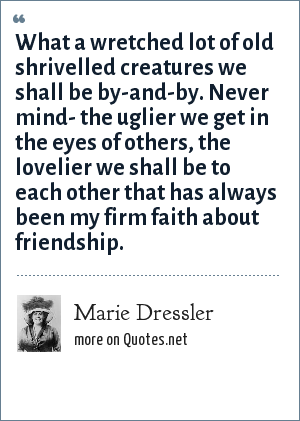 Marie Dressler: What a wretched lot of old shrivelled creatures we shall be by-and-by. Never mind- the uglier we get in the eyes of others, the lovelier we shall be to each other that has always been my firm faith about friendship.