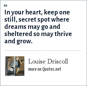 Louise Driscoll: In your heart, keep one still, secret spot where dreams may go and sheltered so may thrive and grow.
