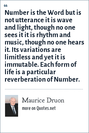Maurice Druon: Number is the Word but is not utterance it is wave and light, though no one sees it it is rhythm and music, though no one hears it. Its variations are limitless and yet it is immutable. Each form of life is a particular reverberation of Number.