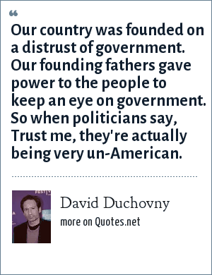 David Duchovny: Our country was founded on a distrust of government. Our founding fathers gave power to the people to keep an eye on government. So when politicians say, Trust me, they're actually being very un-American.
