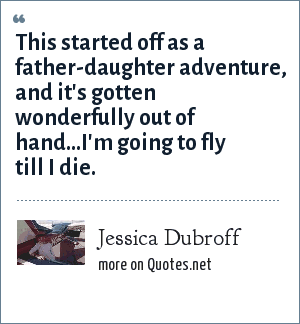 Jessica Dubroff: This started off as a father-daughter adventure, and it's gotten wonderfully out of hand...I'm going to fly till I die.