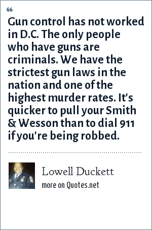 Lowell Duckett: Gun control has not worked in D.C. The only people who have guns are criminals. We have the strictest gun laws in the nation and one of the highest murder rates. It's quicker to pull your Smith & Wesson than to dial 911 if you're being robbed.