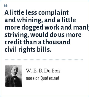 W. E. B. Du Bois: A little less complaint and whining, and a little more dogged work and manly striving, would do us more credit than a thousand civil rights bills.