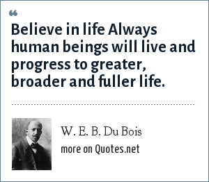 W. E. B. Du Bois: Believe in life Always human beings will live and progress to greater, broader and fuller life.