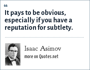 Isaac Asimov: It pays to be obvious, especially if you have a reputation for subtlety.