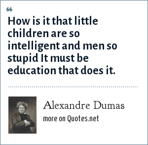 Alexandre Dumas: How is it that little children are so intelligent and men so stupid It must be education that does it.
