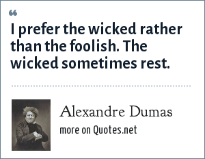 Alexandre Dumas: I prefer the wicked rather than the foolish. The wicked sometimes rest.