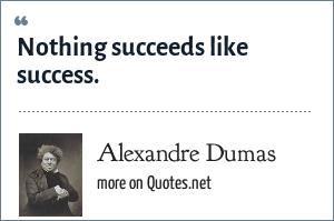 Alexandre Dumas: Nothing succeeds like success.