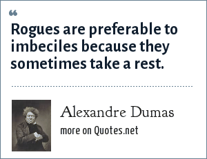 Alexandre Dumas: Rogues are preferable to imbeciles because they sometimes take a rest.