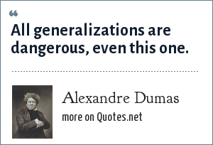 Alexandre Dumas: All generalizations are dangerous, even this one.