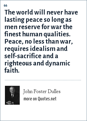 John Foster Dulles: The world will never have lasting peace so long as men reserve for war the finest human qualities. Peace, no less than war, requires idealism and self-sacrifice and a righteous and dynamic faith.