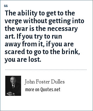 John Foster Dulles: The ability to get to the verge without getting into the war is the necessary art. If you try to run away from it, if you are scared to go to the brink, you are lost.