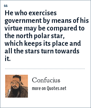 Confucius: He who exercises government by means of his virtue may be compared to the north polar star, which keeps its place and all the stars turn towards it.