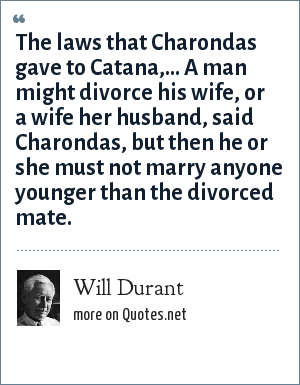 Will Durant: The laws that Charondas gave to Catana,... A man might divorce his wife, or a wife her husband, said Charondas, but then he or she must not marry anyone younger than the divorced mate.