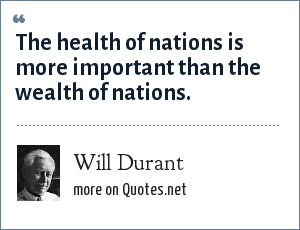 Will Durant: The health of nations is more important than the wealth of nations.
