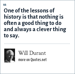 Will Durant: One of the lessons of history is that nothing is often a good thing to do and always a clever thing to say.