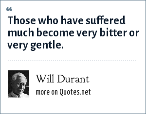 Will Durant: Those who have suffered much become very bitter or very gentle.
