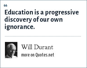Will Durant: Education is a progressive discovery of our own ignorance.
