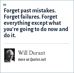Will Durant: Forget past mistakes. Forget failures. Forget everything except what you're going to do now and do it.