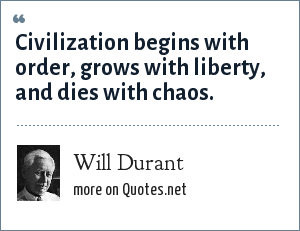 Will Durant: Civilization begins with order, grows with liberty, and dies with chaos.