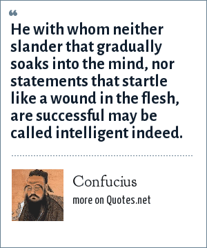 Confucius: He with whom neither slander that gradually soaks into the mind, nor statements that startle like a wound in the flesh, are successful may be called intelligent indeed.
