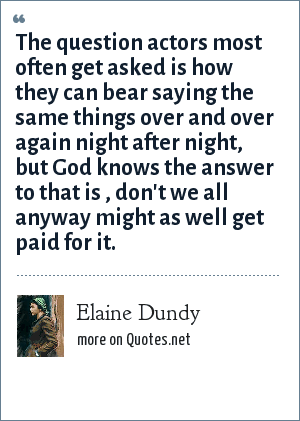 Elaine Dundy: The question actors most often get asked is how they can bear saying the same things over and over again night after night, but God knows the answer to that is , don't we all anyway might as well get paid for it.