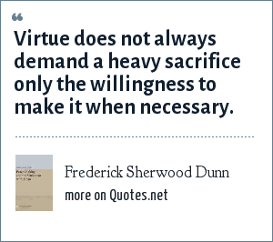 Frederick Sherwood Dunn: Virtue does not always demand a heavy sacrifice only the willingness to make it when necessary.