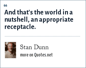 Stan Dunn: And that's the world in a nutshell, an appropriate receptacle.