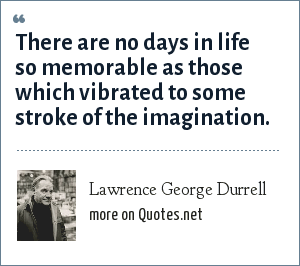 Lawrence George Durrell: There are no days in life so memorable as those which vibrated to some stroke of the imagination.