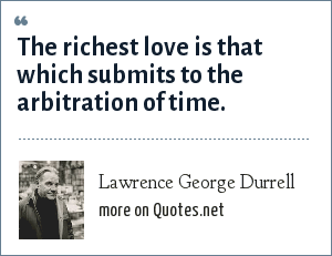 Lawrence George Durrell: The richest love is that which submits to the arbitration of time.