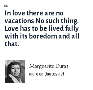 Marguerite Duras: In love there are no vacations No such thing. Love has to be lived fully with its boredom and all that.