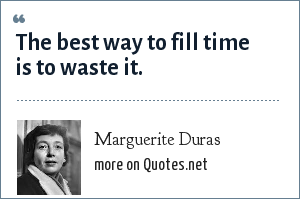 Marguerite Duras: The best way to fill time is to waste it.