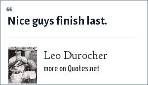Leo Durocher: Nice guys finish last.