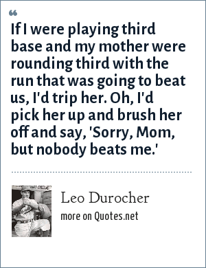 Leo Durocher: If I were playing third base and my mother were rounding third with the run that was going to beat us, I'd trip her. Oh, I'd pick her up and brush her off and say, 'Sorry, Mom, but nobody beats me.'