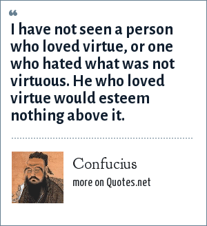Confucius: I have not seen a person who loved virtue, or one who hated what was not virtuous. He who loved virtue would esteem nothing above it.