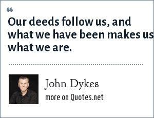 John Dykes: Our deeds follow us, and what we have been makes us what we are.