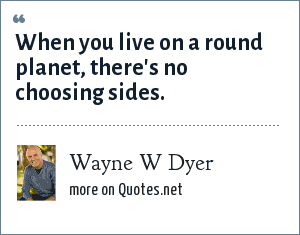 Wayne W Dyer: When you live on a round planet, there's no choosing sides.