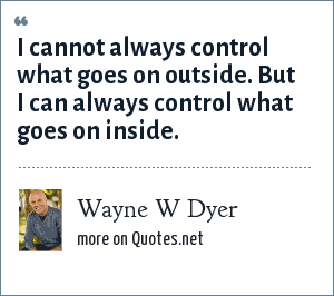 Wayne W Dyer: I cannot always control what goes on outside. But I can always control what goes on inside.