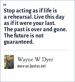 Wayne W Dyer: Stop acting as if life is a rehearsal. Live this day as if it were your last. The past is over and gone. The future is not guaranteed.