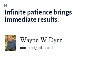 Wayne W Dyer: Infinite patience brings immediate results.