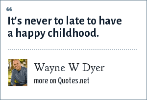 Wayne W Dyer: It's never to late to have a happy childhood.