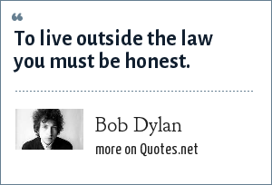Bob Dylan: To live outside the law you must be honest.