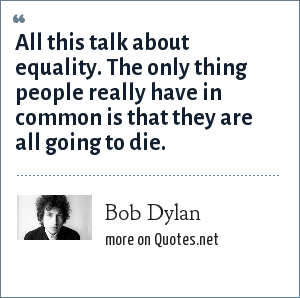 Bob Dylan: All this talk about equality. The only thing people really have in common is that they are all going to die.