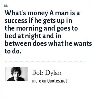 Bob Dylan: What's money A man is a success if he gets up in the morning and goes to bed at night and in between does what he wants to do.