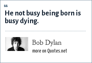 Bob Dylan: He not busy being born is busy dying.
