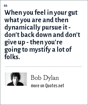 Bob Dylan: When you feel in your gut what you are and then dynamically pursue it - don't back down and don't give up - then you're going to mystify a lot of folks.
