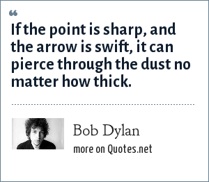 Bob Dylan: If the point is sharp, and the arrow is swift, it can pierce through the dust no matter how thick.