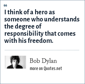 Bob Dylan: I think of a hero as someone who understands the degree of responsibility that comes with his freedom.