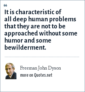 Freeman John Dyson: It is characteristic of all deep human problems that they are not to be approached without some humor and some bewilderment.